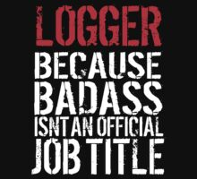 Hilarious 'Logger Because Badass Isn't an official Job Title' T-Shirt (White on Black) by Albany Retro