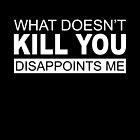 What doesn't kill you disappoints me by arthaschez