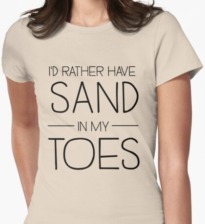I'd rather have sand in my toes Womens Fitted T-Shirt