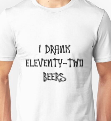 I drank Eleventy-Two Beers Funny Beer Shirt Unisex T-Shirt