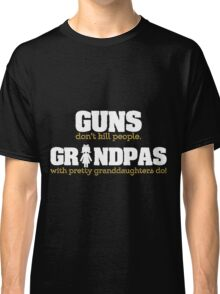 Guns dont kill people. Grandpas with pretty granddaughters do copy Classic T-Shirt