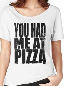 You Had Me At Pizza (BLACK) Women's Relaxed Fit T-Shirt