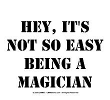 Hey, It's Not So Easy Being A Magician - Black Text by cmmei