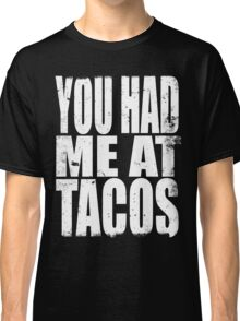 You Had Me At Tacos (WHITE) Classic T-Shirt