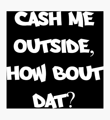 Cash Me Outside, How Bout Dat? Photographic Print