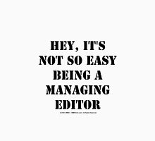 Hey, It's Not So Easy Being A Managing Editor - Black Text Unisex T-Shirt