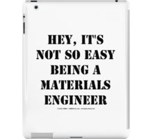 Hey, It's Not So Easy Being A Materials Engineer - Black Text iPad Case/Skin