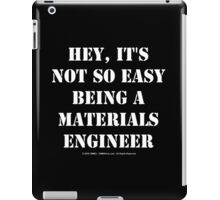 Hey, It's Not So Easy Being A Materials Engineer - White Text iPad Case/Skin