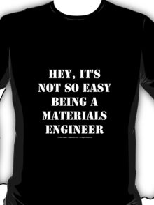 Hey, It's Not So Easy Being A Materials Engineer - White Text T-Shirt