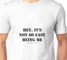 Hey, It's Not So Easy Being Me - Black Text Unisex T-Shirt