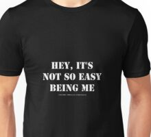 Hey, It's Not So Easy Being Me - White Text Unisex T-Shirt