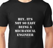 Hey, It's Not So Easy Being A Mechanical Engineer - White Text Unisex T-Shirt