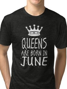 Queens Are Born In June Birthday Gift Shirt Christmas Cute Funny Cancer Gemini Zodiac Tri-blend T-Shirt