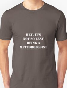 Hey, It's Not So Easy Being A Meteorologist - White Text T-Shirt