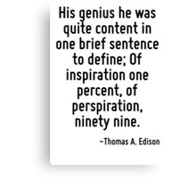 His genius he was quite content in one brief sentence to define; Of inspiration one percent, of perspiration, ninety nine. Canvas Print