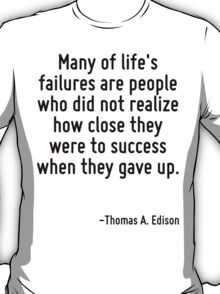 Many of life's failures are people who did not realize how close they were to success when they gave up. T-Shirt