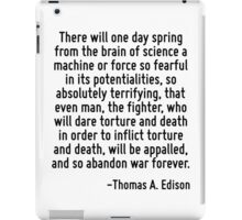 There will one day spring from the brain of science a machine or force so fearful in its potentialities, so absolutely terrifying, that even man, the fighter, who will dare torture and death in order iPad Case/Skin