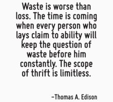 Waste is worse than loss. The time is coming when every person who lays claim to ability will keep the question of waste before him constantly. The scope of thrift is limitless. by Quotr