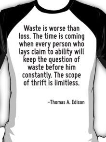 Waste is worse than loss. The time is coming when every person who lays claim to ability will keep the question of waste before him constantly. The scope of thrift is limitless. T-Shirt
