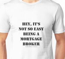Hey, It's Not So Easy Being A Mortgage Broker - Black Text Unisex T-Shirt
