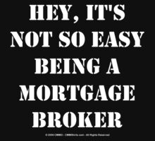 Hey, It's Not So Easy Being A Mortgage Broker - White Text by cmmei