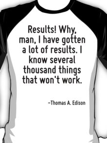 Results! Why, man, I have gotten a lot of results. I know several thousand things that won't work. T-Shirt