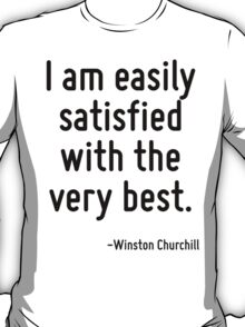 I am easily satisfied with the very best. T-Shirt