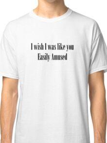 I wish I was like you easily amused Classic T-Shirt
