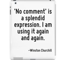 'No comment' is a splendid expression. I am using it again and again. iPad Case/Skin