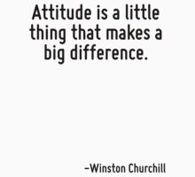 Attitude is a little thing that makes a big difference. by Quotr