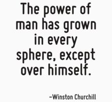 The power of man has grown in every sphere, except over himself. by Quotr