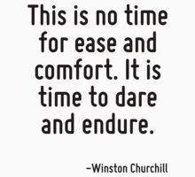 This is no time for ease and comfort. It is time to dare and endure. by Quotr