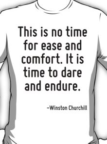 This is no time for ease and comfort. It is time to dare and endure. T-Shirt