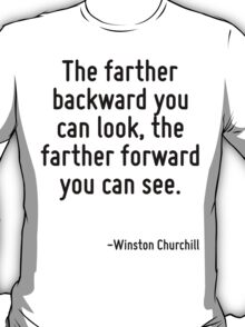 The farther backward you can look, the farther forward you can see. T-Shirt