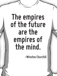 The empires of the future are the empires of the mind. T-Shirt