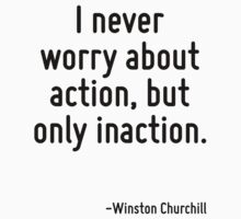 I never worry about action, but only inaction. by Quotr