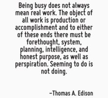 Being busy does not always mean real work. The object of all work is production or accomplishment and to either of these ends there must be forethought, system, planning, intelligence, and honest pur by Quotr