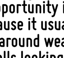 The reason a lot of people do not recognize opportunity is because it usually goes around wearing overalls looking like hard work. Sticker