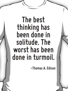 The best thinking has been done in solitude. The worst has been done in turmoil. T-Shirt