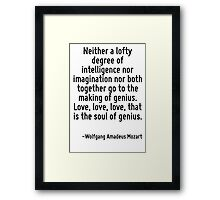 Neither a lofty degree of intelligence nor imagination nor both together go to the making of genius. Love, love, love, that is the soul of genius. Framed Print