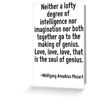 Neither a lofty degree of intelligence nor imagination nor both together go to the making of genius. Love, love, love, that is the soul of genius. Greeting Card