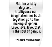 Neither a lofty degree of intelligence nor imagination nor both together go to the making of genius. Love, love, love, that is the soul of genius. Poster