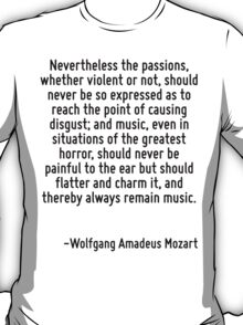 Nevertheless the passions, whether violent or not, should never be so expressed as to reach the point of causing disgust; and music, even in situations of the greatest horror, should never be painful T-Shirt