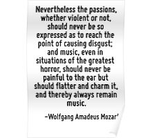 Nevertheless the passions, whether violent or not, should never be so expressed as to reach the point of causing disgust; and music, even in situations of the greatest horror, should never be painful Poster