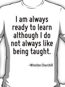 I am always ready to learn although I do not always like being taught. T-Shirt