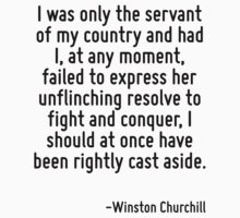 I was only the servant of my country and had I, at any moment, failed to express her unflinching resolve to fight and conquer, I should at once have been rightly cast aside. by Quotr