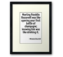 Meeting Franklin Roosevelt was like opening your first bottle of champagne; knowing him was like drinking it. Framed Print