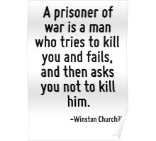 A prisoner of war is a man who tries to kill you and fails, and then asks you not to kill him. Poster