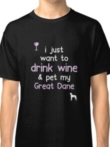 I just want to Drink Wine Pet My Great Dane Classic T-Shirt