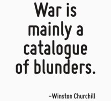 War is mainly a catalogue of blunders. by Quotr